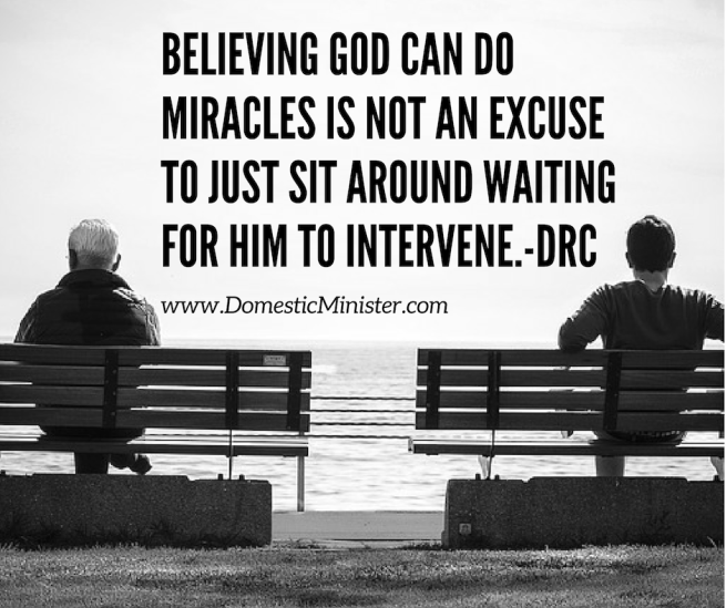 Believing God can do miracles is not an excuse to just sit around waiting for Him to intervene.